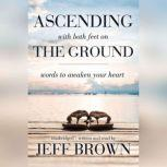 Ascending with Both Feet on the Ground Words to Awaken Your Heart, Jeff Brown