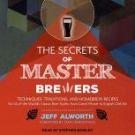 The Secrets of Master Brewers Techniques, Traditions, and Homebrew Recipes for 26 of the World's Classic Beer Styles, from Czech Pilsner to English Old Ale, Jeff Alworth