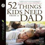 52 Things Kids Need From a Dad What Fathers Can Do to Make a Lifelong Difference, Jay Payleitner