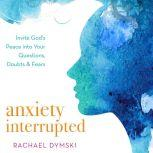 Anxiety Interrupted Invite God's Peace Into Your Questions, Doubts, and Fears, Rachael Dymski