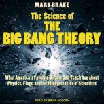 The Science of The Big Bang Theory What America's Favorite Sitcom Can Teach You about Physics, Flags, and the Idiosyncrasies of Scientists, Mark Brake