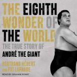 The Eighth Wonder of the World The True Story of Andre the Giant, Bertrand Hebert