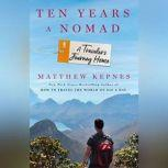 Ten Years a Nomad A Traveler's Journey Home, Matthew Kepnes
