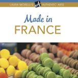 Made in France A Shopper's Guide to France's Best Artisanal Traditions from Limoges Porcelain to Perfume, Pottery, Textiles, and More, Laura Morelli