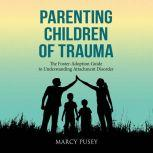 Parenting Children of Trauma The Foster-Adoption Guide to Understanding Attachment Disorder, Marcy Pusey