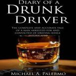 Diary of a Drunk Driver The Complete and Accurate Tale of a Man Arrested For and Convicted of Driving While Intoxicated, Michael Palermo