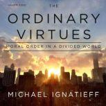 The Ordinary Virtues Moral Order in a Divided World, Michael Ignatieff