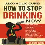 Alcoholic Cure: Stop Drinking Now: Freedom From Alcohol Addiction, Solution, Alcoholism, Dependency, Wirthdrawl, Substance Abuse, Recovery, Quit Drinking, Detox, And Change Your Life (Volume 1), Charles Fuchs