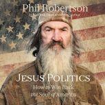 Jesus Politics How to Win Back the Soul of America, Phil Robertson