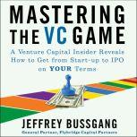 Mastering the VC Game A Venture Capital Insider Reveals How to Get from Start-up to IPO on Your Terms, Jeffrey Bussgang