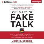 Overcoming Fake Talk How to Hold REAL Conversations that Create Respect, Build Relationships, and Get Results, John R. Stoker