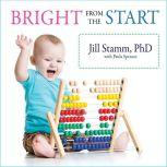 Bright from the Start The Simple, Science-Backed Way to Nurture Your Child's Developing Mind from Birth to Age 3, Paula Spencer