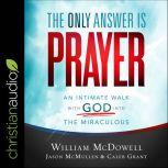 The Only Answer Is Prayer An Intimate Walk with God into the Miraculous, Caleb Grant