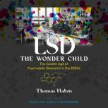 LSD — The Wonder Child The Golden Age of Psychedelic Research in the 1950s, Thomas Hatsis