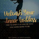 Unleash your inner Goddess: Time to step it up and be who you were born to be, Camilla Kristiansen