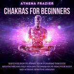 Chakras for Beginners: Discover How To Awake Your 7 Chakras Through Meditation And Self-Healing Techniques To Heal Your Body And Achieve Spiritual Healing, Athena Frazier