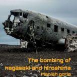 The bombing of nagasaki and hiroshima, Manish goria