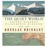 The Quiet World Saving Alaska's Wilderness Kingdom, 1910-1960, Douglas Brinkley