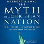 The Myth of a Christian Nation How the Quest for Political Power Is Destroying the Church, Gregory A. Boyd
