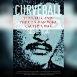 Curveball Spies, Lies, and the Con Man Who Caused a War, Bob Drogin