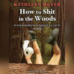 How to Shit in the Woods An Environmentally Sound Approach to a Lost Art, Kathleen Meyer