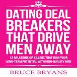 Dating Deal Breakers That Drive Men Away: 12 Relationship Killers that Ruin Your Long-Term Potential with High-Quality Men, Bruce Bryans