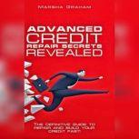 Advanced Credit Repair Secrets Revealed The Definitive Guide to Repair and Build Your Credit Fast, Marsha Graham
