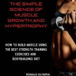 The Simple Science of Muscle Growth and Hypertrophy How to Build Muscle Using the Best Strength Training Exercises and Bodybuilding Diet, Ronald Olympia