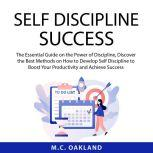Self Discipline Success The Essential Guide on the Power of Discipline, Discover the Best Methods on How to Develop Self Discipline to Boost Your Productivity and Achieve Success, M.C. Oakland