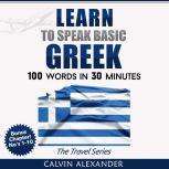 LEARN TO SPEAK BASIC GREEK 100 Words in 30 Minutes, Calvin Alexander