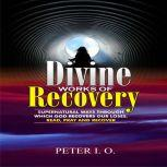 Divine Works Of Recovery Supernatural Ways Through Which God Recovers Our Loses, Peter I. O