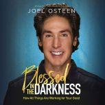 Blessed in the Darkness How All Things Are Working for Your Good, Joel Osteen