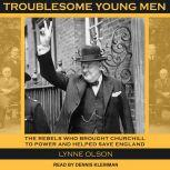 Troublesome Young Men The Rebels Who Brought Churchill to Power and Helped Save England, Lynne Olson