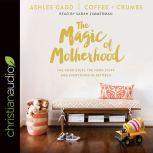 The Magic of Motherhood The Good Stuff, the Hard Stuff, and Everything In Between, Ashlee Gadd
