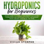 Hydroponics for Beginners: An Easy Guide to Choosing Your Perfect Sustainable Hydroponics and Aquaponics System, and Growing Fruits, Organic Vegetables, and Herbs, Vivian Storper