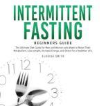 Intermittent Fasting — Beginners Guide: The Ultimate Diet Guide for Men and Women who Want to Reset Their Metabolism, Lose Weight, Increase Energy, and Detox for a Healthier Life, Elouisa Smith