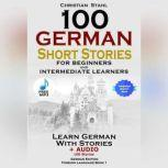 100 German Short Stories for Beginners and Intermediate Learners Learn German with Stories + Audio 100 Stories, Christian Stahl