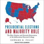 Presidential Elections and Majority Rule The Rise, Demise, and Potential Restoration of the Jeffersonian Electoral College, Edward B. Foley
