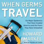 When Germs Travel Six Major Epidemics That Have Invaded America and the Fears They Have Unleashed, Howard Markel