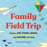 Family Field Trip Explore Art, Food, Music, and Nature with Kid, Erin Austen Abbott