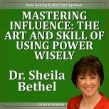 Mastering Influence-The Art and Skill of Using Power Wisely The 30 Minute New Breed of Leader Success Series, Dr. Sheila Bethel Ph.D.