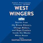 West Wingers Stories from the Dream Chasers, Change Makers, and Hope Creators Inside the Obama White House, Gautam Raghavan