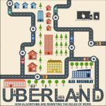 Uberland How Algorithms Are Rewriting the Rules of Work, Alex Rosenblat