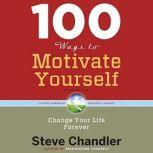 100 Ways to Motivate Yourself, Third Edition Change Your Life Forever, Steve Chandler
