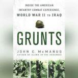 Grunts Inside the American Infantry Combat Experience, World War II Through Iraq, John C. McManus