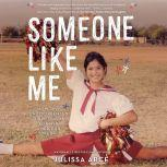 Someone Like Me How One Undocumented Girl Fought for Her American Dream, Julissa Arce