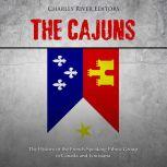 Cajuns, The: The History of the French-Speaking Ethnic Group in Canada and Louisiana, Charles River Editors