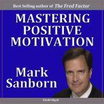 Mastering Positive Motivation How to Motivate Yourself and Others, Mark Sanborn CSP, CPAE