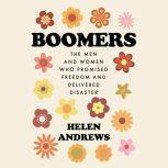 Boomers The Men and Women Who Promised Freedom and Delivered Disaster, Helen Andrews