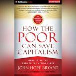 How the Poor Can Save Capitalism Rebuilding the Path to the Middle Class, John Hope Bryant